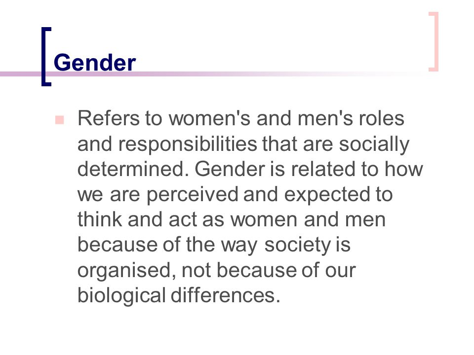 Gender Refers to women's and men's roles and responsibilities that are socially determined. Gender is related to how we are perceived and expected to