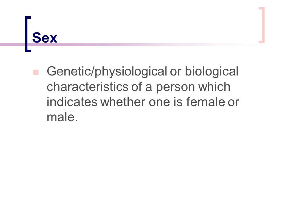 Sex Genetic/physiological or biological characteristics of a person which indicates whether one is female or male.