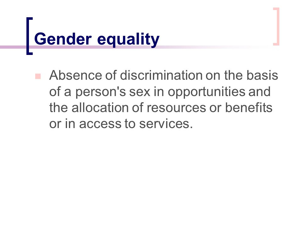 Gender equality Absence of discrimination on the basis of a person's sex in opportunities and the allocation of resources or benefits or in access to