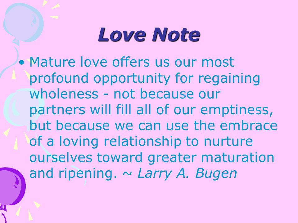 Love Note Mature love offers us our most profound opportunity for regaining wholeness - not because our partners will fill all of our emptiness, but because we can use the embrace of a loving relationship to nurture ourselves toward greater maturation and ripening.