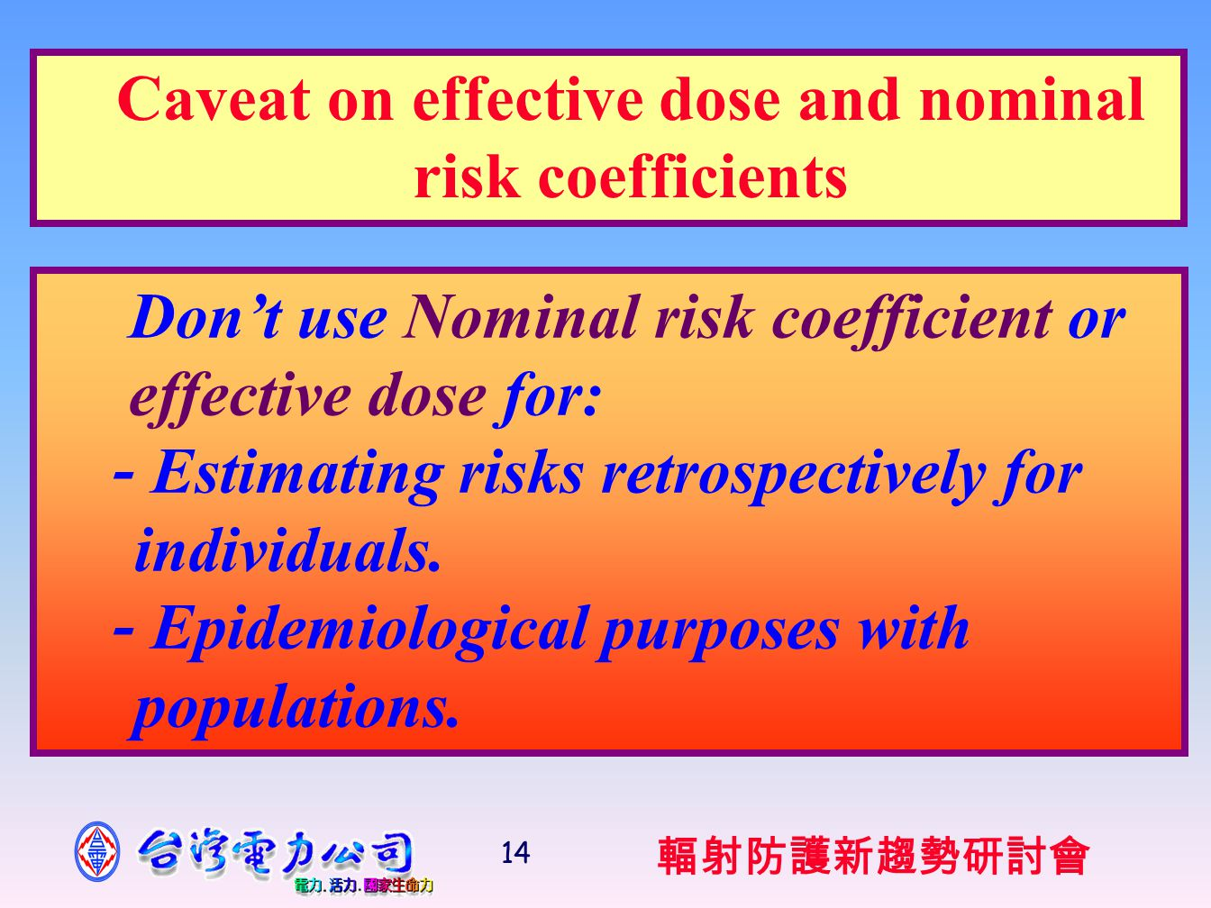 輻射防護新趨勢研討會 14 Don't use Nominal risk coefficient or effective dose for: - Estimating risks retrospectively for individuals.
