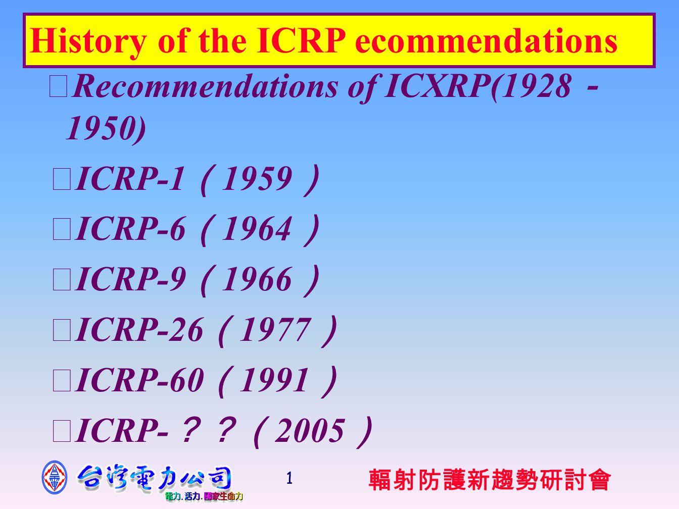 輻射防護新趨勢研討會 1 ‧ Recommendations of ICXRP(1928 - 1950) ‧ ICRP-1 ( 1959 ) ‧ ICRP-6 ( 1964 ) ‧ ICRP-9 ( 1966 ) ‧ ICRP-26 ( 1977 ) ‧ ICRP-60 ( 1991 ) ‧ ICRP- ??( 2005 ) History of the ICRP ecommendations