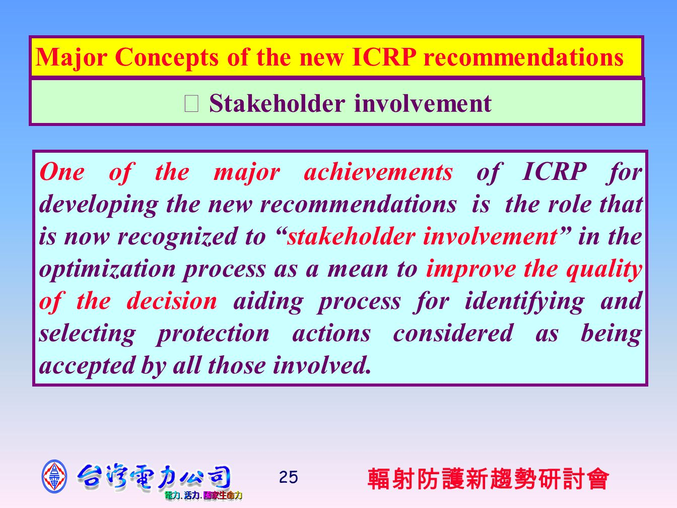 輻射防護新趨勢研討會 25 ‧ Stakeholder involvement Major Concepts of the new ICRP recommendations One of the major achievements of ICRP for developing the new recommendations is the role that is now recognized to stakeholder involvement in the optimization process as a mean to improve the quality of the decision aiding process for identifying and selecting protection actions considered as being accepted by all those involved.