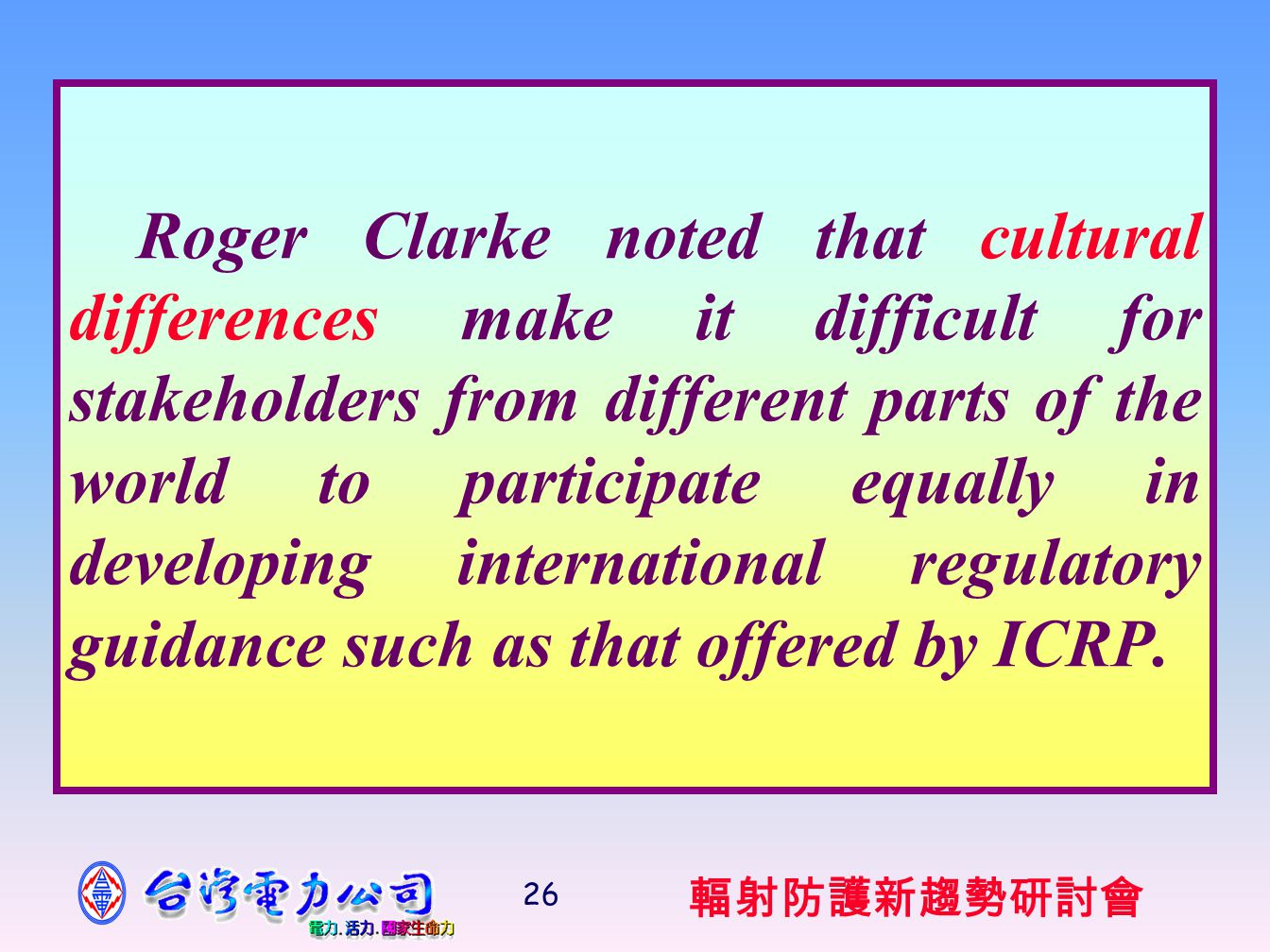 輻射防護新趨勢研討會 26 Roger Clarke noted that cultural differences make it difficult for stakeholders from different parts of the world to participate equally in developing international regulatory guidance such as that offered by ICRP.