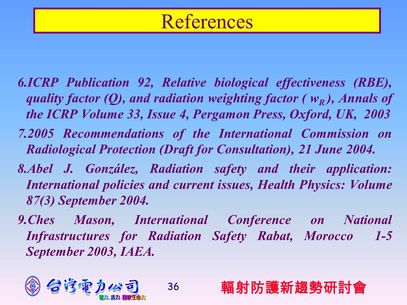 輻射防護新趨勢研討會 36 References 6.ICRP Publication 92, Relative biological effectiveness (RBE), quality factor (Q), and radiation weighting factor ( w R ), Annals of the ICRP Volume 33, Issue 4, Pergamon Press, Oxford, UK, 2003 7.2005 Recommendations of the International Commission on Radiological Protection (Draft for Consultation), 21 June 2004.