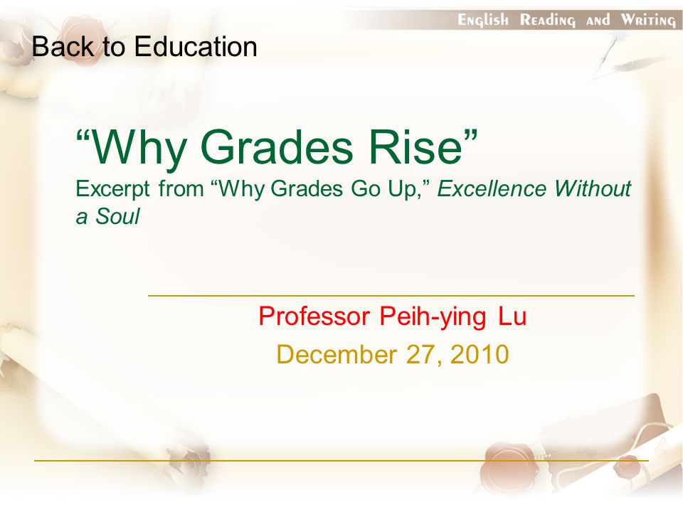 Why Grades Rise Excerpt from Why Grades Go Up, Excellence Without a Soul Professor Peih-ying Lu December 27, 2010 Back to Education