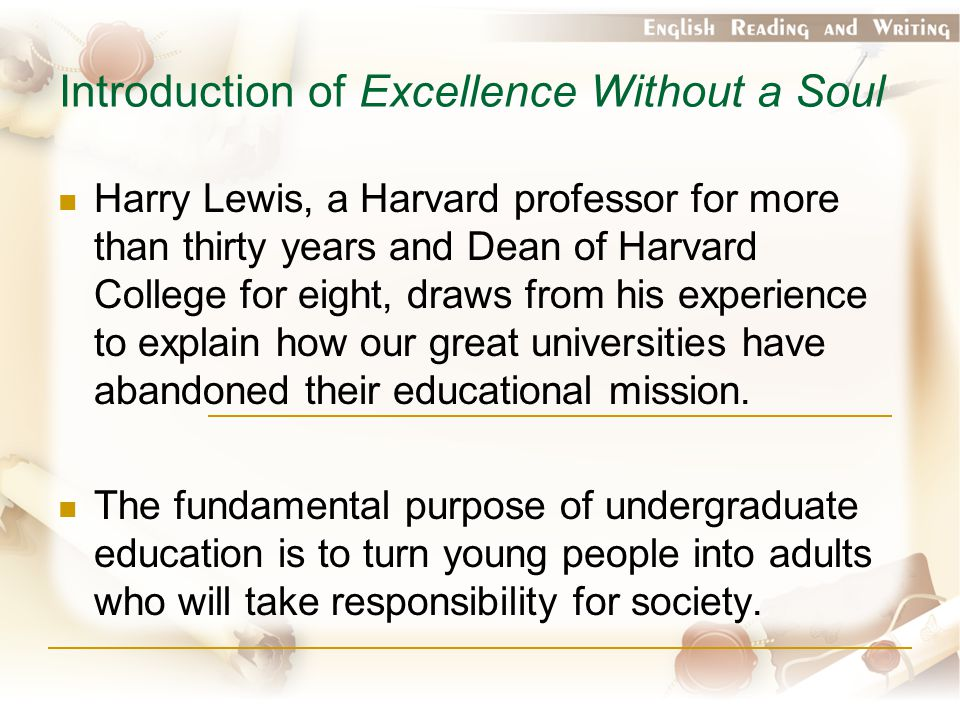 Introduction of Excellence Without a Soul Harry Lewis, a Harvard professor for more than thirty years and Dean of Harvard College for eight, draws from his experience to explain how our great universities have abandoned their educational mission.