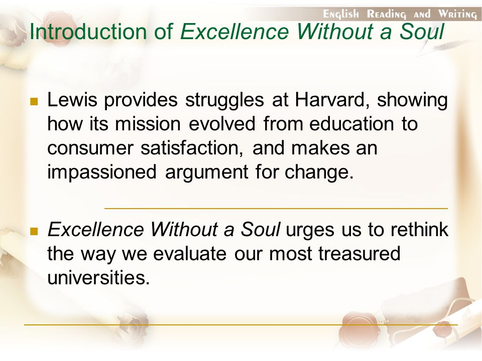 Introduction of Excellence Without a Soul Lewis provides struggles at Harvard, showing how its mission evolved from education to consumer satisfaction, and makes an impassioned argument for change.