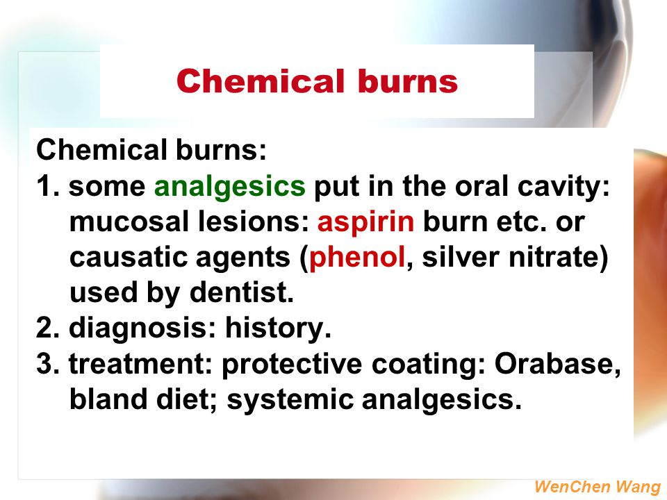 WenChen Wang Chemical burns Chemical burns: 1. some analgesics put in the oral cavity: mucosal lesions: aspirin burn etc. or causatic agents (phenol,