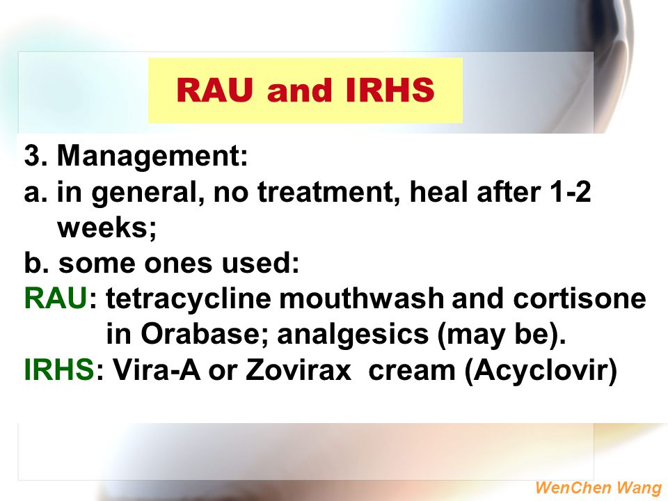 WenChen Wang RAU and IRHS 3. Management: a. in general, no treatment, heal after 1-2 weeks; b. some ones used: RAU: tetracycline mouthwash and cortiso