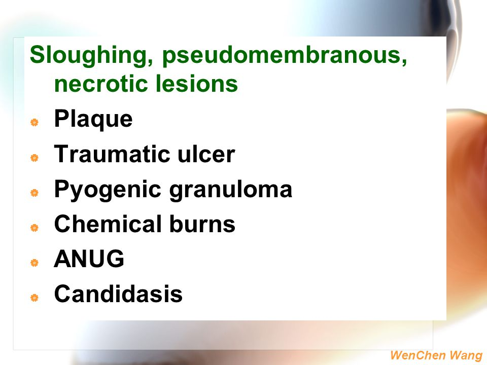 WenChen Wang Sloughing, pseudomembranous, necrotic lesions  Plaque  Traumatic ulcer  Pyogenic granuloma  Chemical burns  ANUG  Candidasis