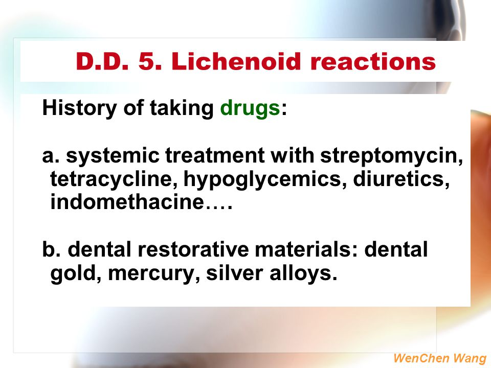WenChen Wang D.D. 5. Lichenoid reactions History of taking drugs: a. systemic treatment with streptomycin, tetracycline, hypoglycemics, diuretics, ind