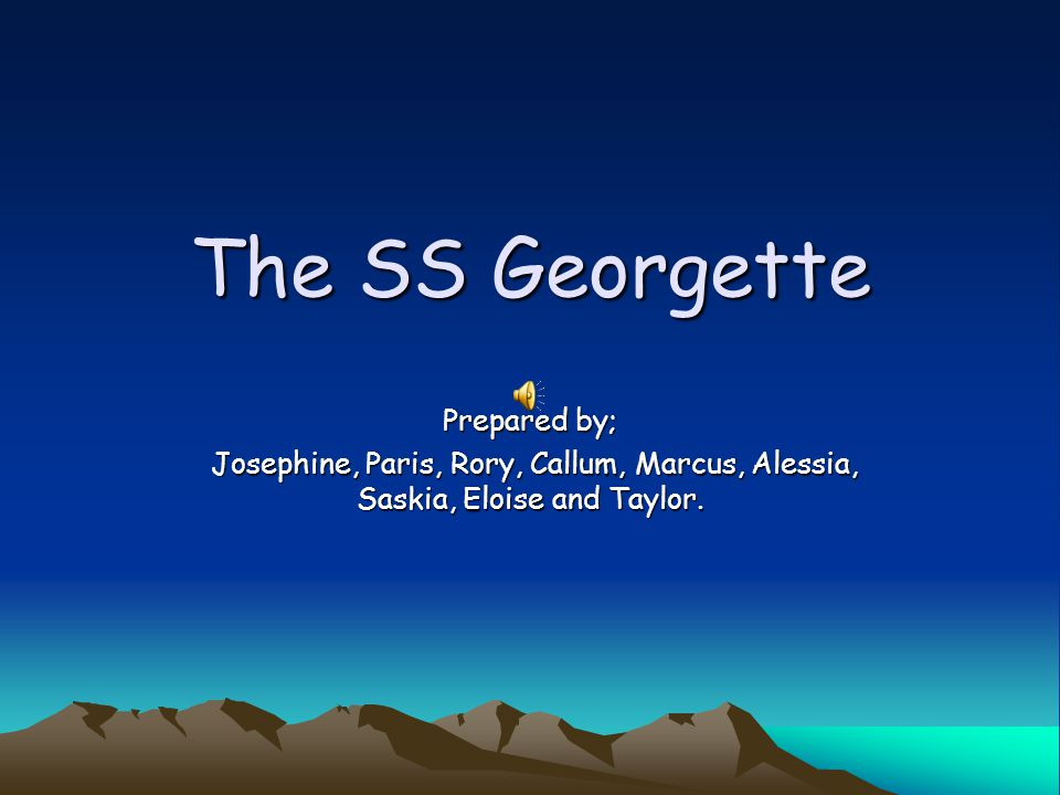 The SS Georgette Prepared by; Josephine, Paris, Rory, Callum, Marcus, Alessia, Saskia, Eloise and Taylor.