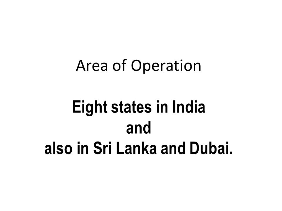 Area of Operation Eight states in India and also in Sri Lanka and Dubai.