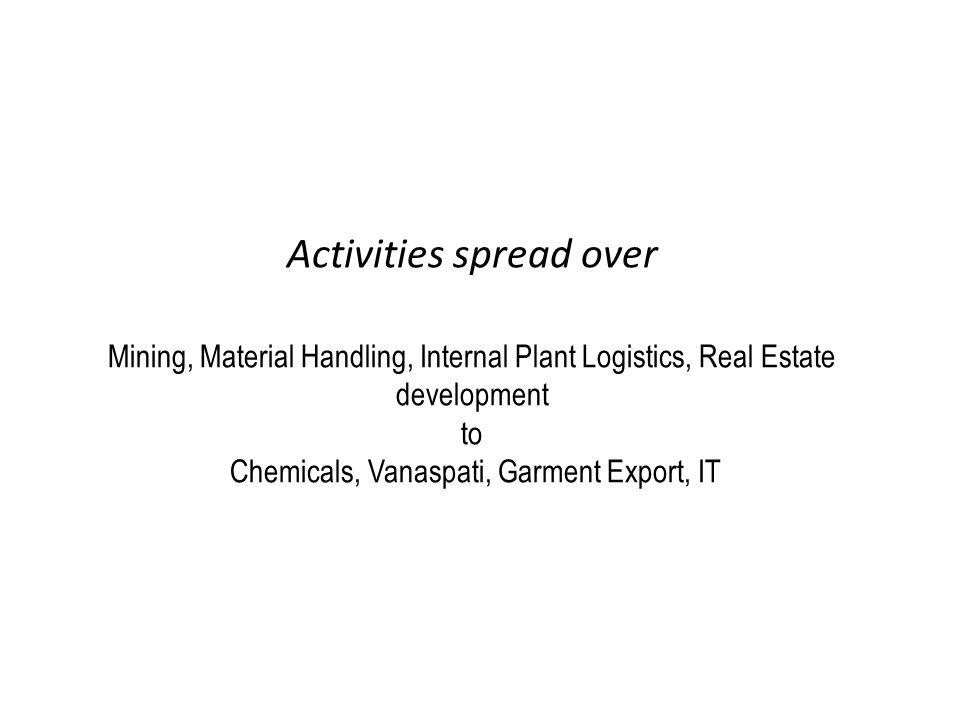Activities spread over Mining, Material Handling, Internal Plant Logistics, Real Estate development to Chemicals, Vanaspati, Garment Export, IT
