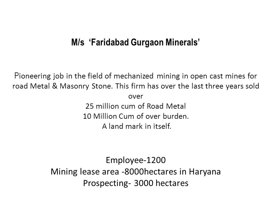 M/s 'Faridabad Gurgaon Minerals' P ioneering job in the field of mechanized mining in open cast mines for road Metal & Masonry Stone. This firm has ov