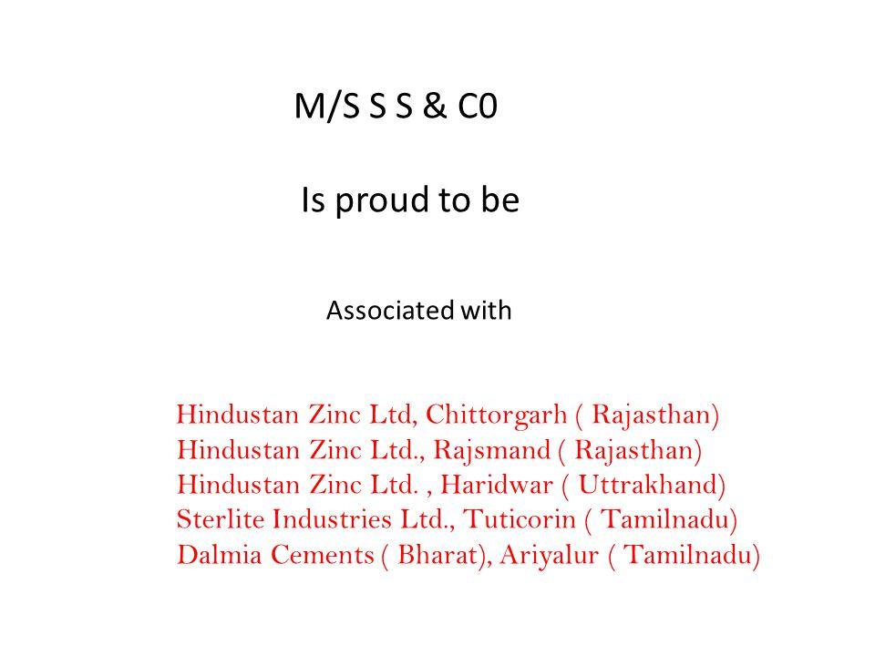 M/S S S & C0 Is proud to be Associated with Hindustan Zinc Ltd, Chittorgarh ( Rajasthan) Hindustan Zinc Ltd., Rajsmand ( Rajasthan) Hindustan Zinc Ltd., Haridwar ( Uttrakhand) Sterlite Industries Ltd., Tuticorin ( Tamilnadu) Dalmia Cements ( Bharat), Ariyalur ( Tamilnadu)