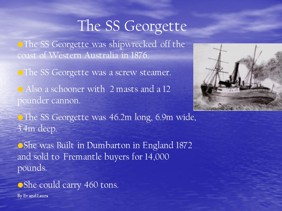 The SS Georgette was shipwrecked off the coast of Western Australia in 1876. The SS Georgette was a screw steamer. Also a schooner with 2 masts and a