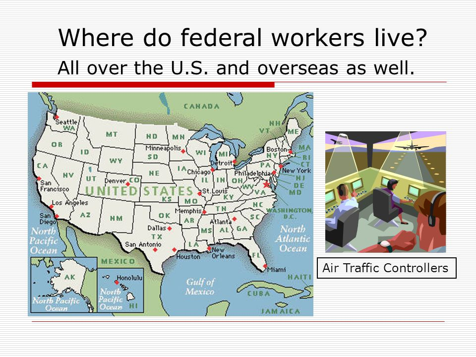 Where do federal workers live All over the U.S. and overseas as well. Air Traffic Controllers
