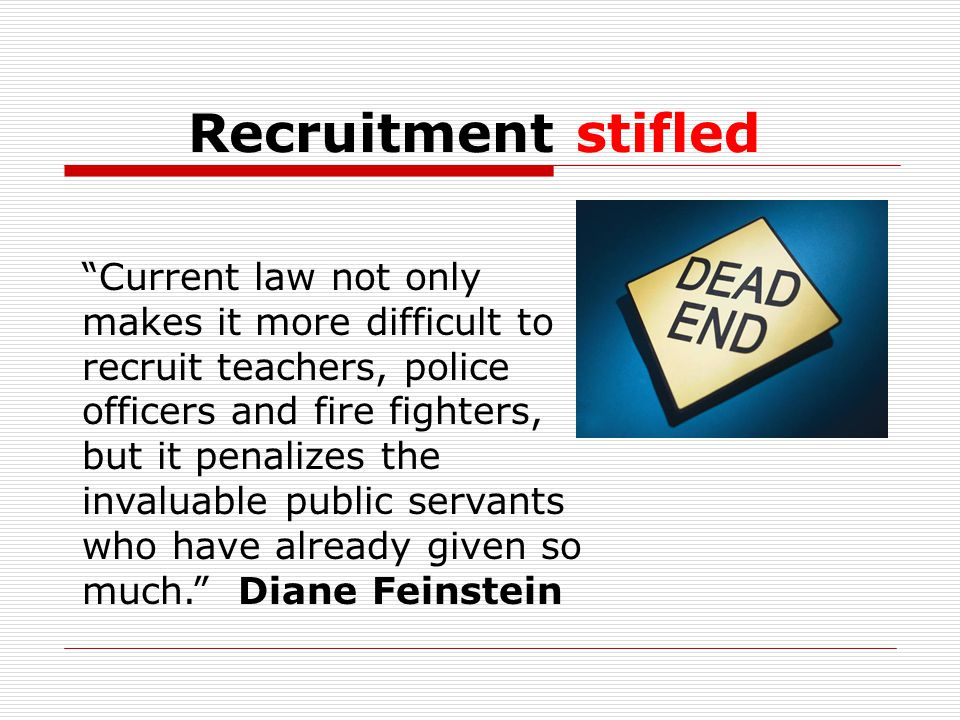 Recruitment stifled Current law not only makes it more difficult to recruit teachers, police officers and fire fighters, but it penalizes the invaluable public servants who have already given so much. Diane Feinstein