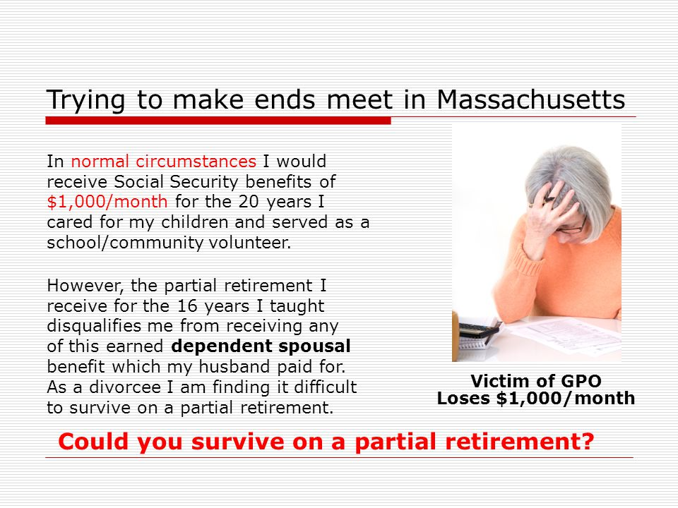 Trying to make ends meet in Massachusetts However, the partial retirement I receive for the 16 years I taught disqualifies me from receiving any of this earned dependent spousal benefit which my husband paid for.