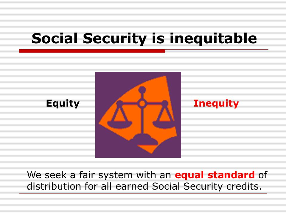Social Security is inequitable EquityInequity We seek a fair system with an equal standard of distribution for all earned Social Security credits.