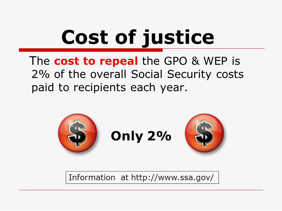 Cost of justice T he cost to repeal the GPO & WEP is 2% of the overall Social Security costs paid to recipients each year.