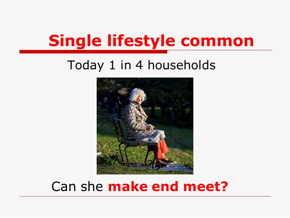 Single lifestyle common Today 1 in 4 households Can she make end meet?