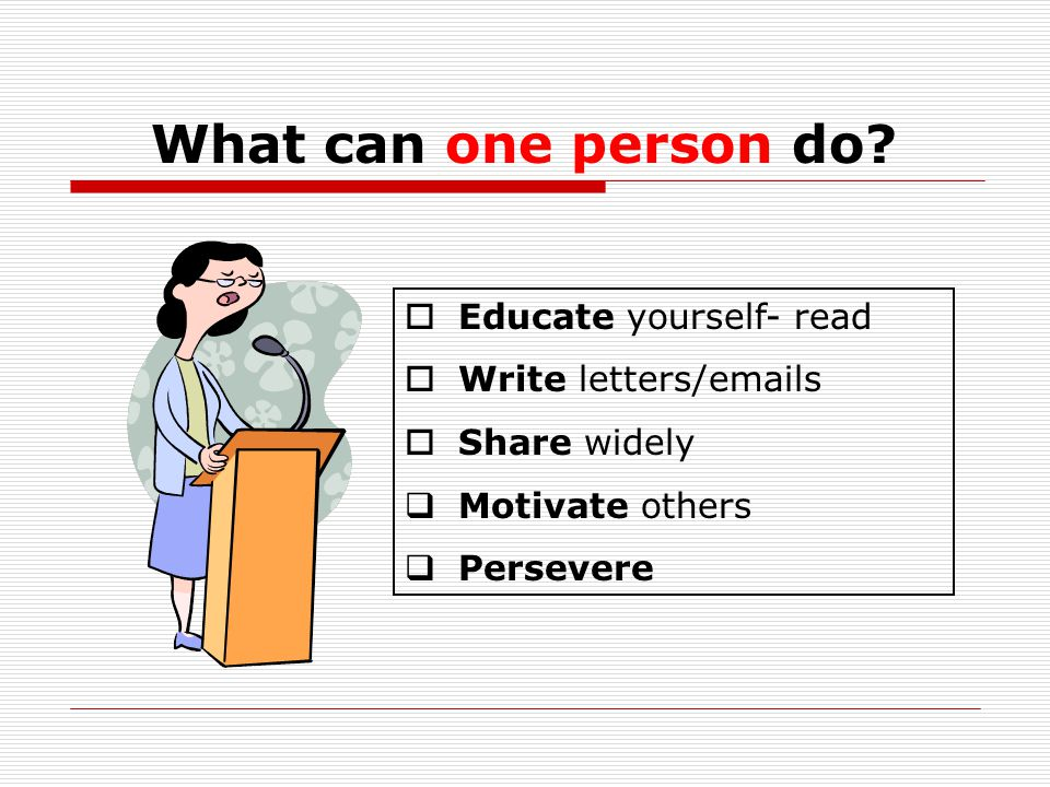  Educate yourself- read  Write letters/emails  Share widely  Motivate others  Persevere What can one person do?
