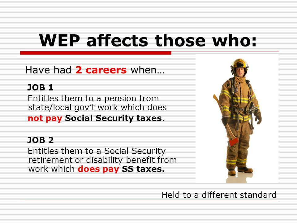 WEP affects those who: JOB 1 Entitles them to a pension from state/local gov't work which does not pay Social Security taxes.