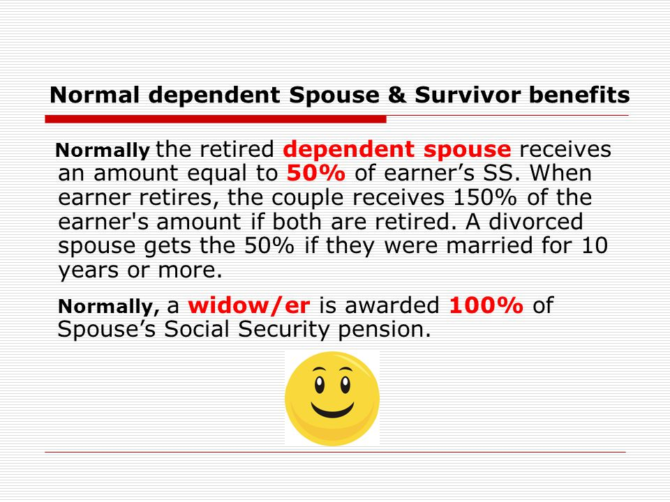 Normal dependent Spouse & Survivor benefits Normally the retired dependent spouse receives an amount equal to 50% of earner's SS.