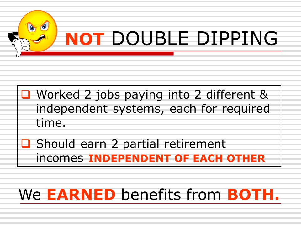 NOT DOUBLE DIPPING We EARNED benefits from BOTH.