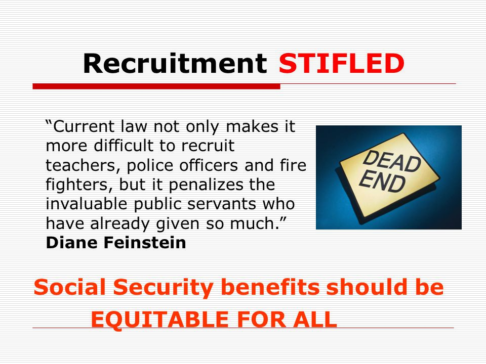 Recruitment STIFLED Social Security benefits should be EQUITABLE FOR ALL Current law not only makes it more difficult to recruit teachers, police officers and fire fighters, but it penalizes the invaluable public servants who have already given so much. Diane Feinstein
