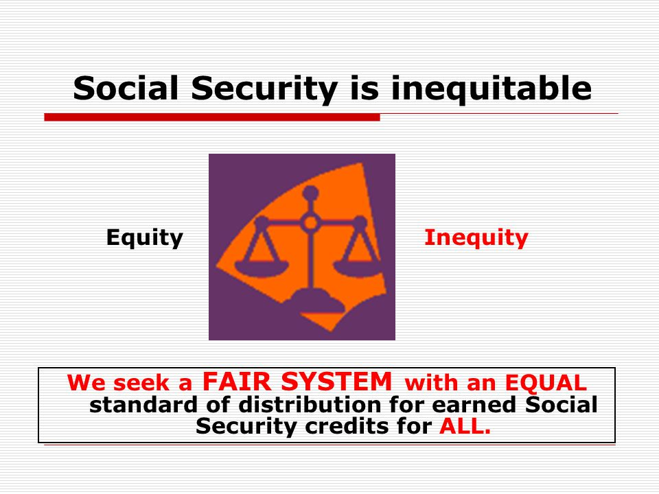 Social Security is inequitable We seek a FAIR SYSTEM with an EQUAL standard of distribution for earned Social Security credits for ALL.