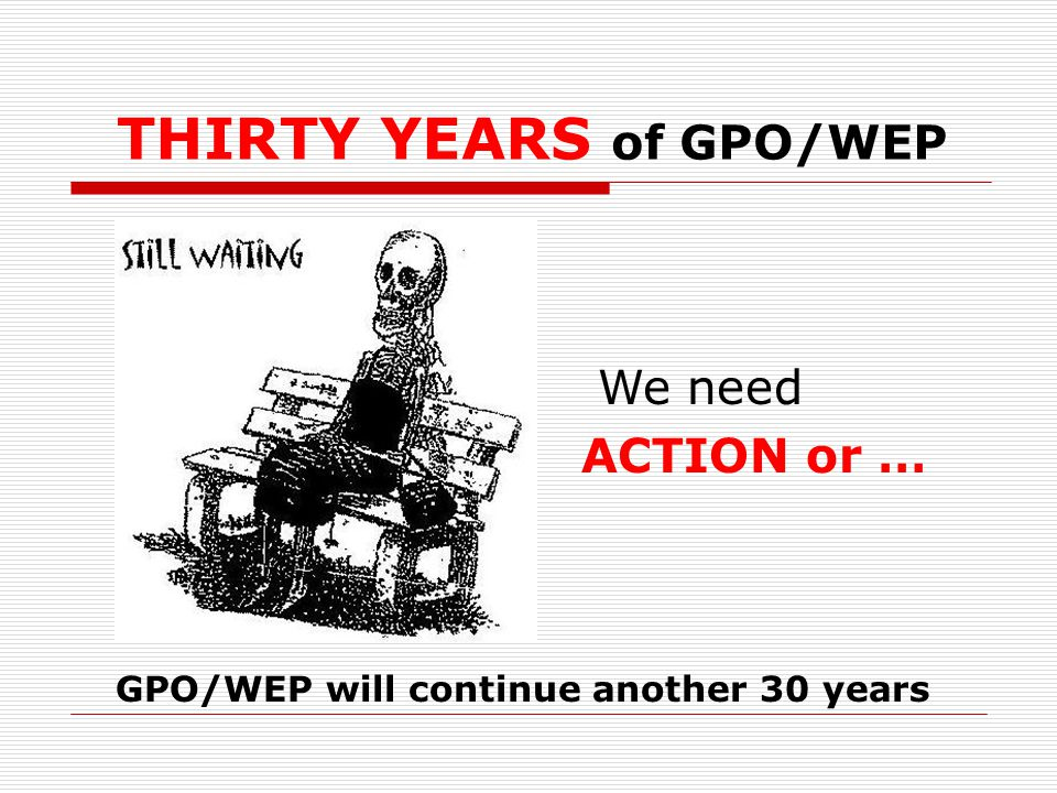 THIRTY YEARS of GPO/WEP We need ACTION or … GPO/WEP will continue another 30 years