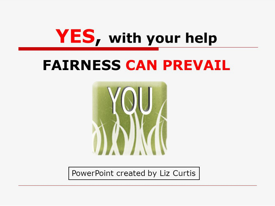 FAIRNESS CAN PREVAIL YES, with your help PowerPoint created by Liz Curtis