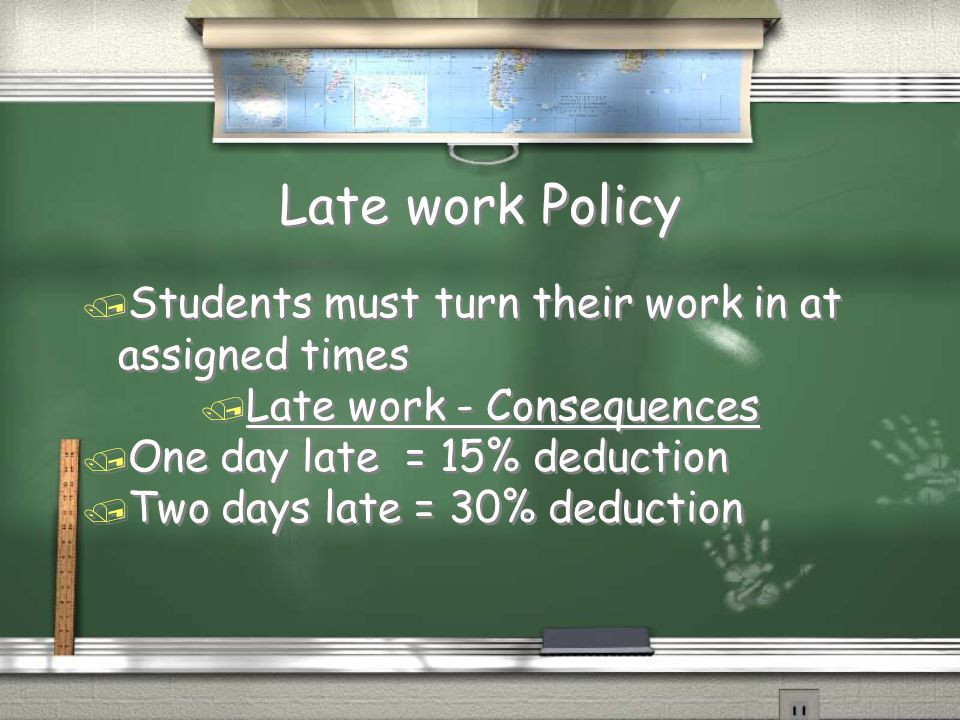 Late work Policy / Students must turn their work in at assigned times / Late work - Consequences / One day late = 15% deduction / Two days late = 30% deduction / Students must turn their work in at assigned times / Late work - Consequences / One day late = 15% deduction / Two days late = 30% deduction