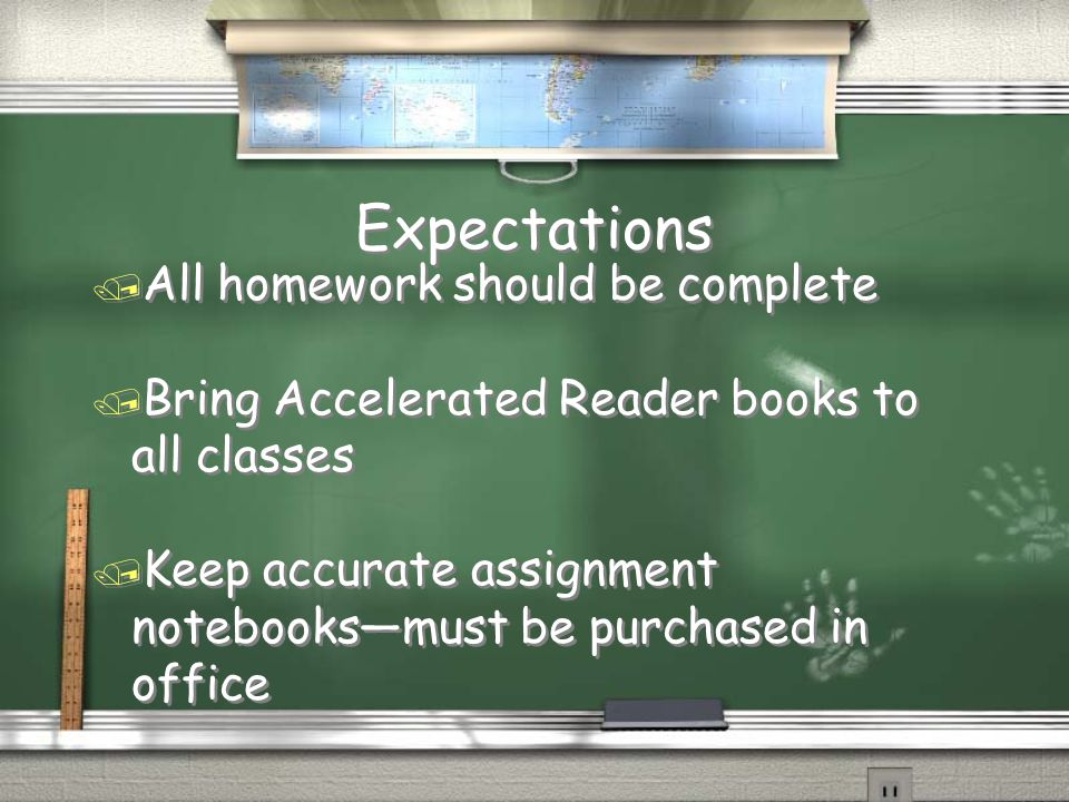 Expectations / All homework should be complete / Bring Accelerated Reader books to all classes / Keep accurate assignment notebooks—must be purchased in office / All homework should be complete / Bring Accelerated Reader books to all classes / Keep accurate assignment notebooks—must be purchased in office
