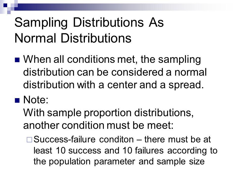 Sampling Distributions As Normal Distributions When all conditions met, the sampling distribution can be considered a normal distribution with a cente