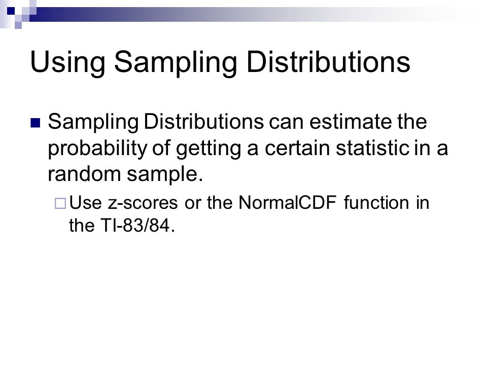 Using Sampling Distributions Sampling Distributions can estimate the probability of getting a certain statistic in a random sample.  Use z-scores or