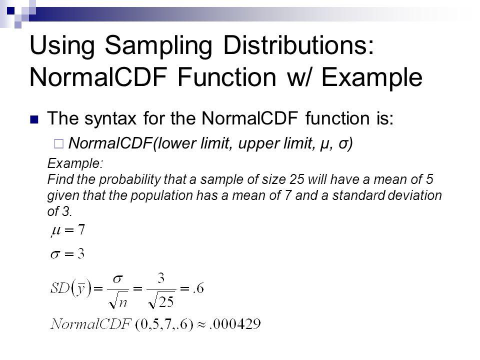 Using Sampling Distributions: NormalCDF Function w/ Example The syntax for the NormalCDF function is:  NormalCDF(lower limit, upper limit, μ, σ) Exam
