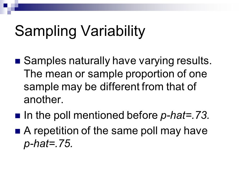 Sampling Variability Samples naturally have varying results. The mean or sample proportion of one sample may be different from that of another. In the
