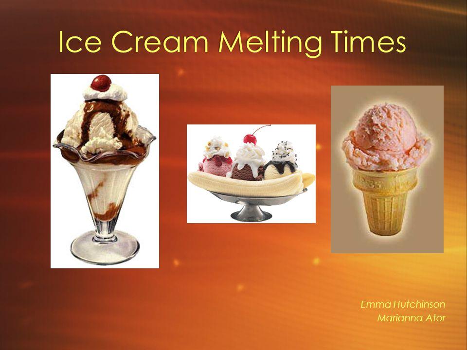 Ice Cream Melting Times Emma Hutchinson Marianna Ator