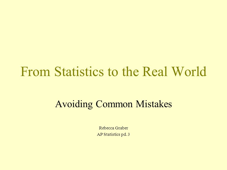 From Statistics to the Real World Avoiding Common Mistakes Rebecca Graber AP Statistics pd. 3