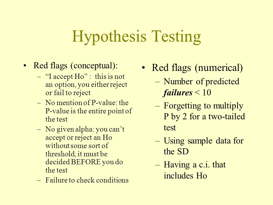 "Hypothesis Testing Red flags (conceptual): –""I accept Ho"" : this is not an option, you either reject or fail to reject –No mention of P-value: the P-v"