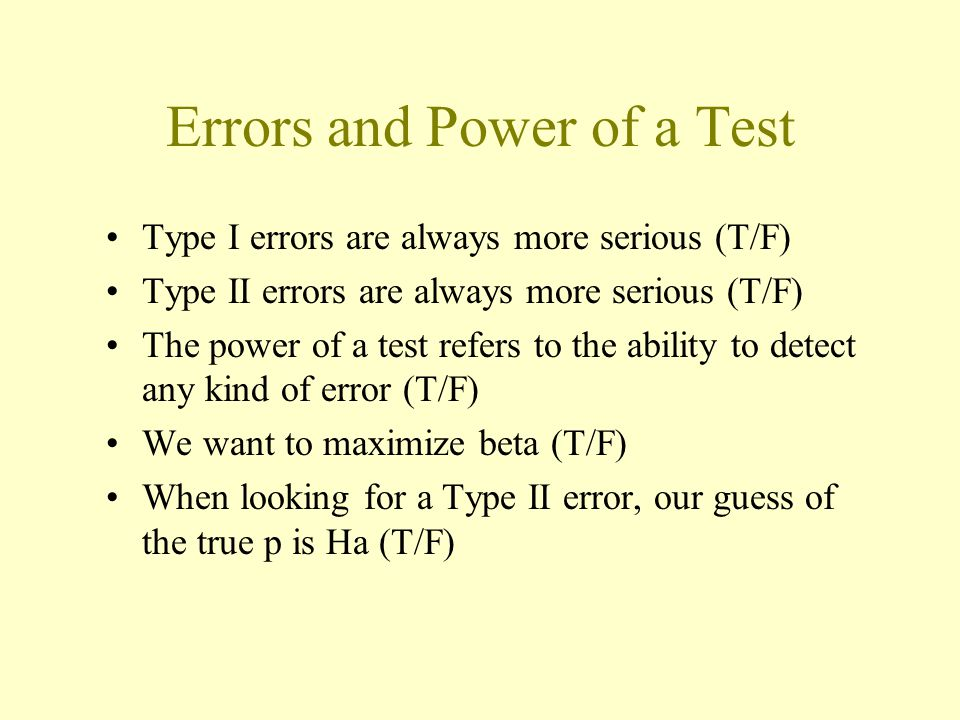 Errors and Power of a Test Type I errors are always more serious (T/F) Type II errors are always more serious (T/F) The power of a test refers to the