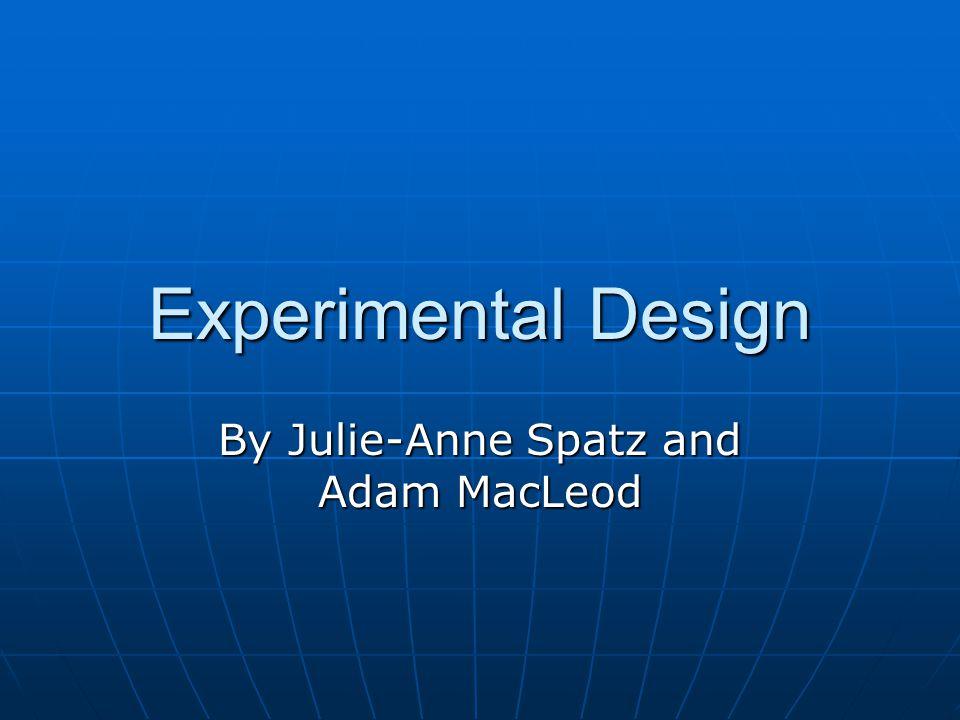 Experimental Design By Julie-Anne Spatz and Adam MacLeod