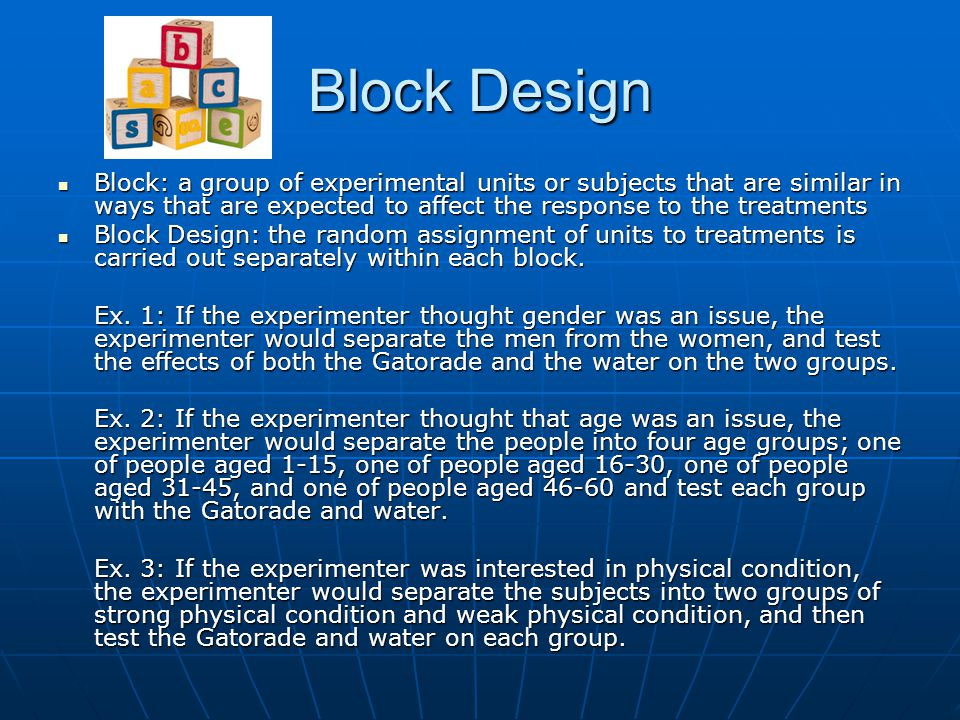 Block Design Block: a group of experimental units or subjects that are similar in ways that are expected to affect the response to the treatments Bloc