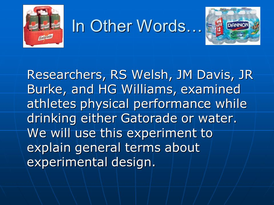 In Other Words… Researchers, RS Welsh, JM Davis, JR Burke, and HG Williams, examined athletes physical performance while drinking either Gatorade or w