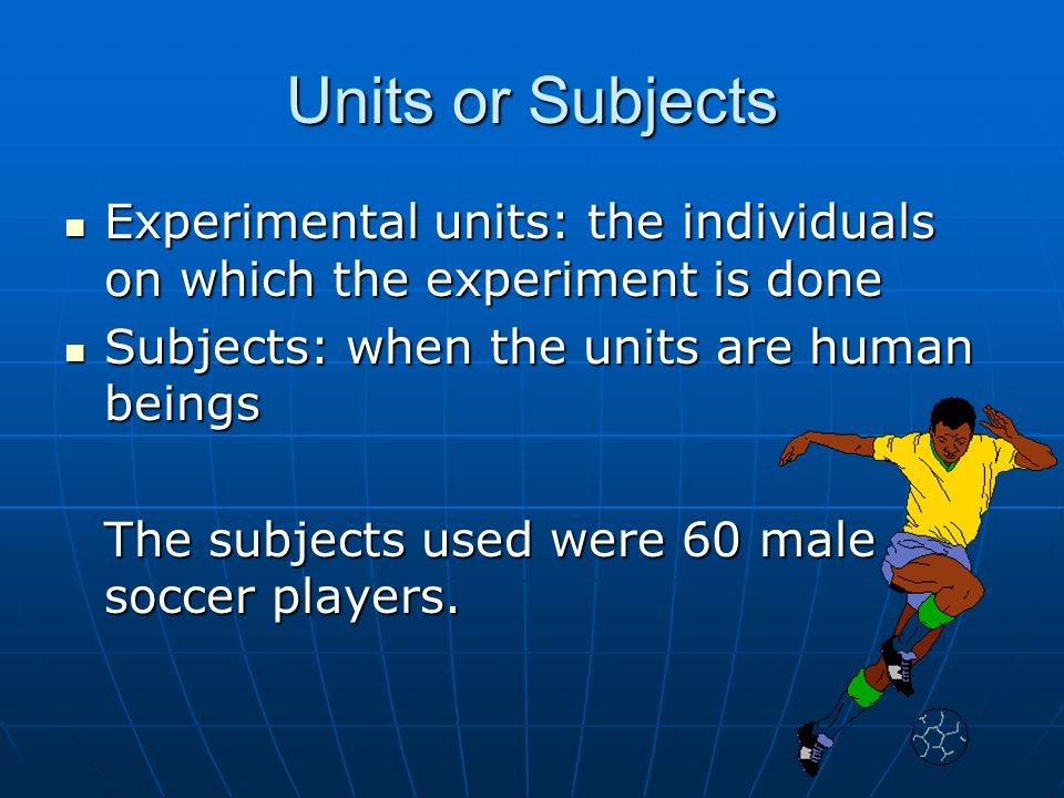 Units or Subjects Experimental units: the individuals on which the experiment is done Experimental units: the individuals on which the experiment is d